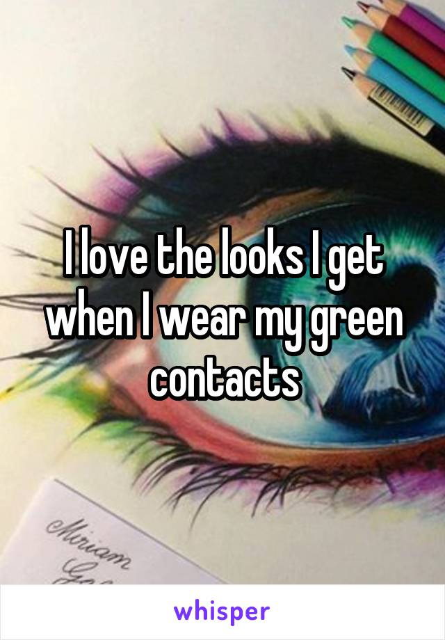 I love the looks I get when I wear my green contacts