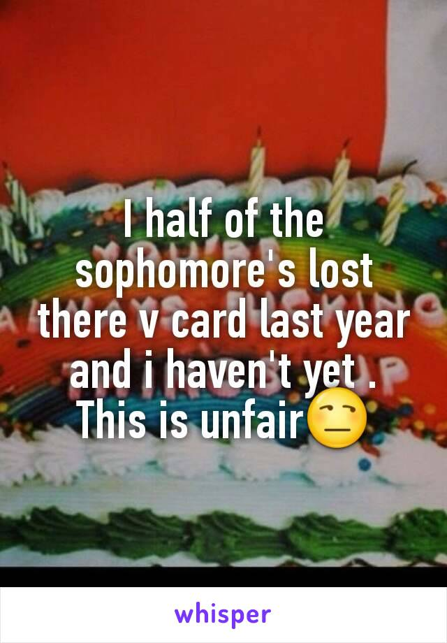 I half of the sophomore's lost there v card last year and i haven't yet . This is unfair😒