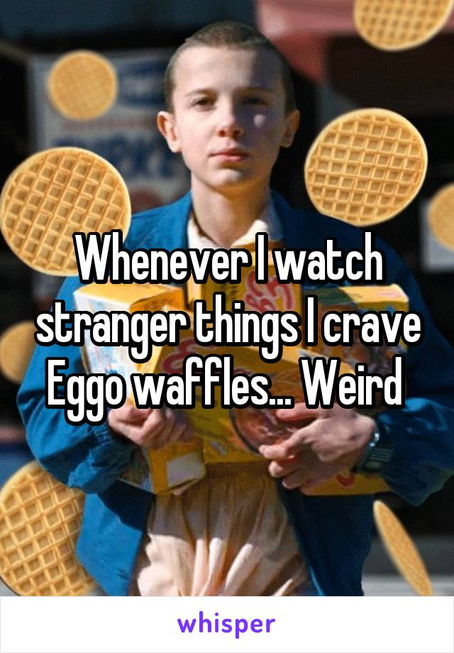 Whenever I watch stranger things I crave Eggo waffles... Weird