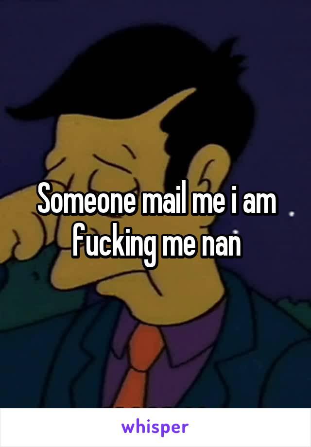 Someone mail me i am fucking me nan