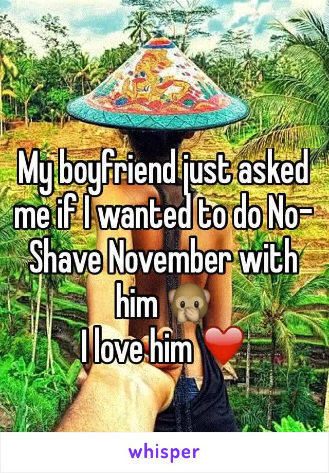 My boyfriend just asked me if I wanted to do No-Shave November with him 🙊  I love him ❤️