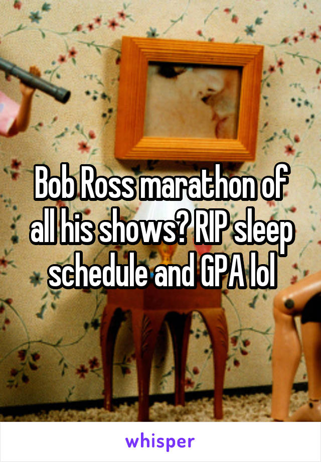 Bob Ross marathon of all his shows? RIP sleep schedule and GPA lol