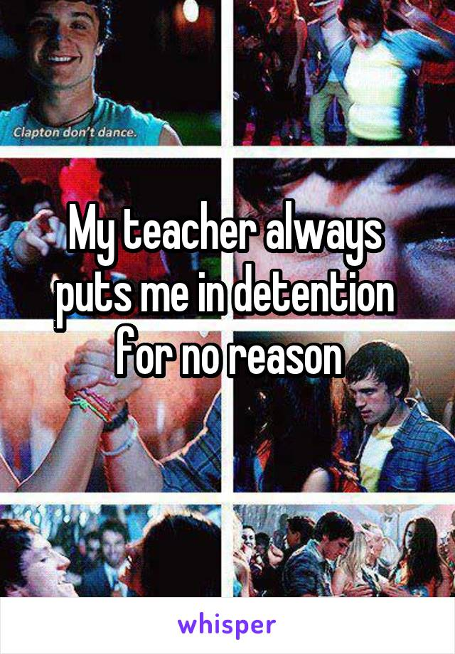 My teacher always  puts me in detention  for no reason