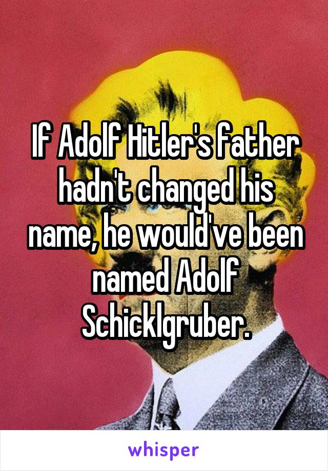 If Adolf Hitler's father hadn't changed his name, he would've been named Adolf Schicklgruber.