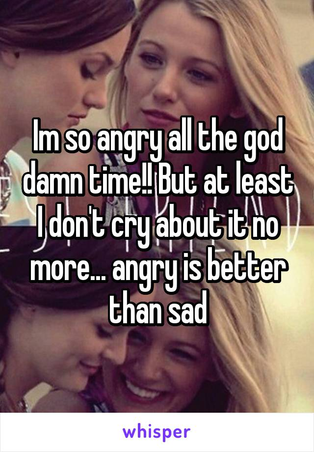 Im so angry all the god damn time!! But at least I don't cry about it no more... angry is better than sad