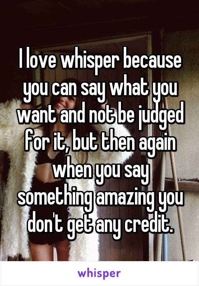 I love whisper because you can say what you want and not be judged for it, but then again when you say something amazing you don't get any credit.