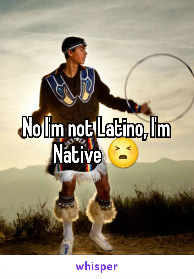 No I'm not Latino, I'm Native 😣