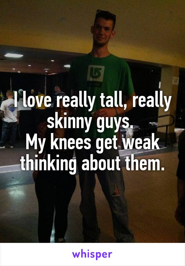 I love really tall, really skinny guys.  My knees get weak thinking about them.