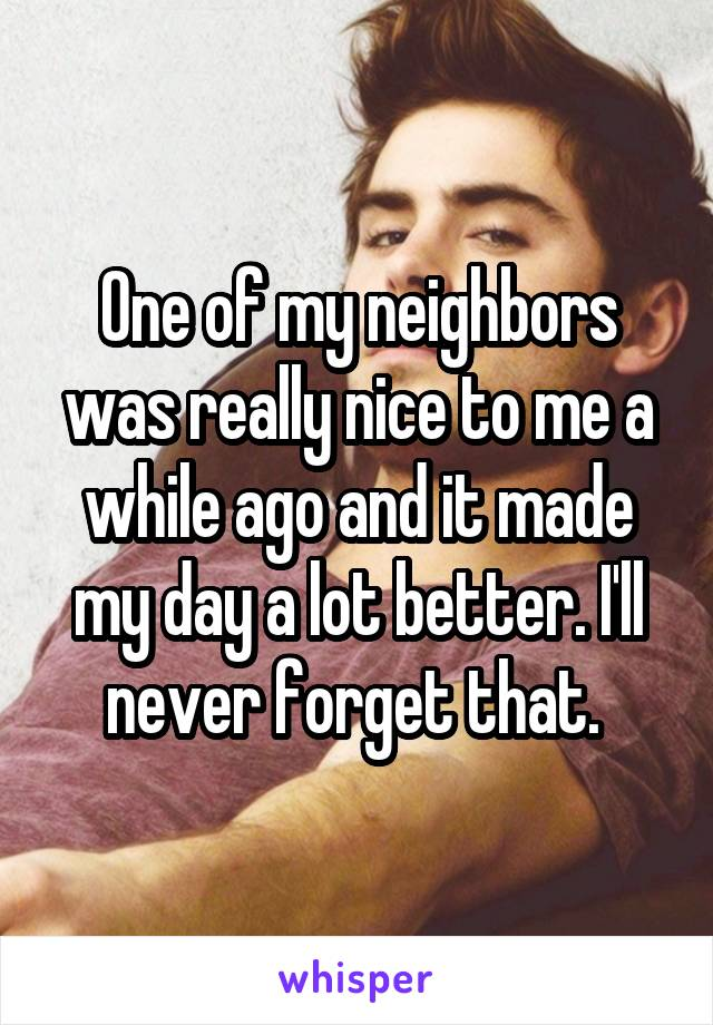 One of my neighbors was really nice to me a while ago and it made my day a lot better. I'll never forget that.