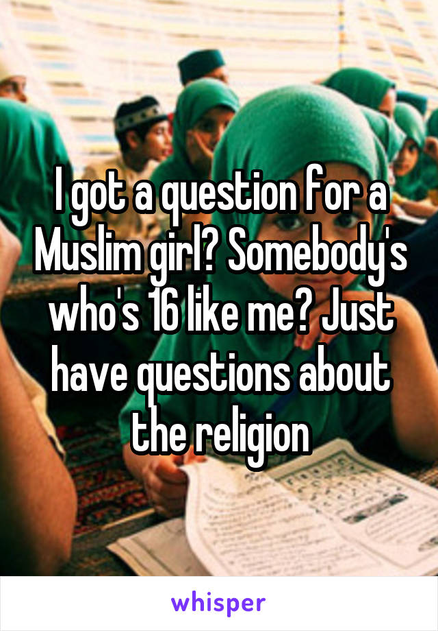 I got a question for a Muslim girl? Somebody's who's 16 like me? Just have questions about the religion