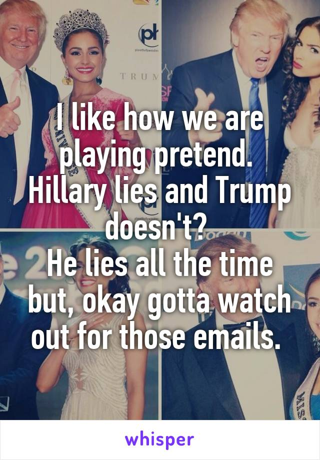 I like how we are playing pretend.  Hillary lies and Trump doesn't?  He lies all the time but, okay gotta watch out for those emails.