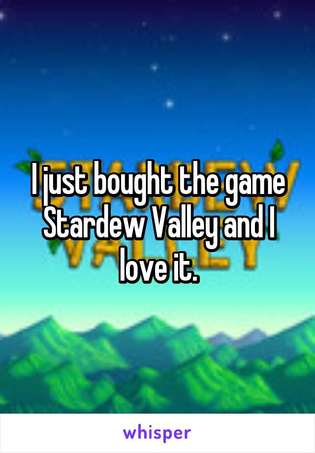 I just bought the game Stardew Valley and I love it.