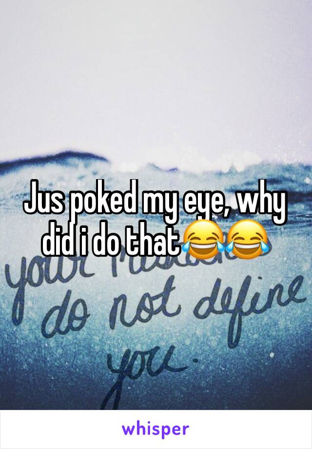 Jus poked my eye, why did i do that😂😂