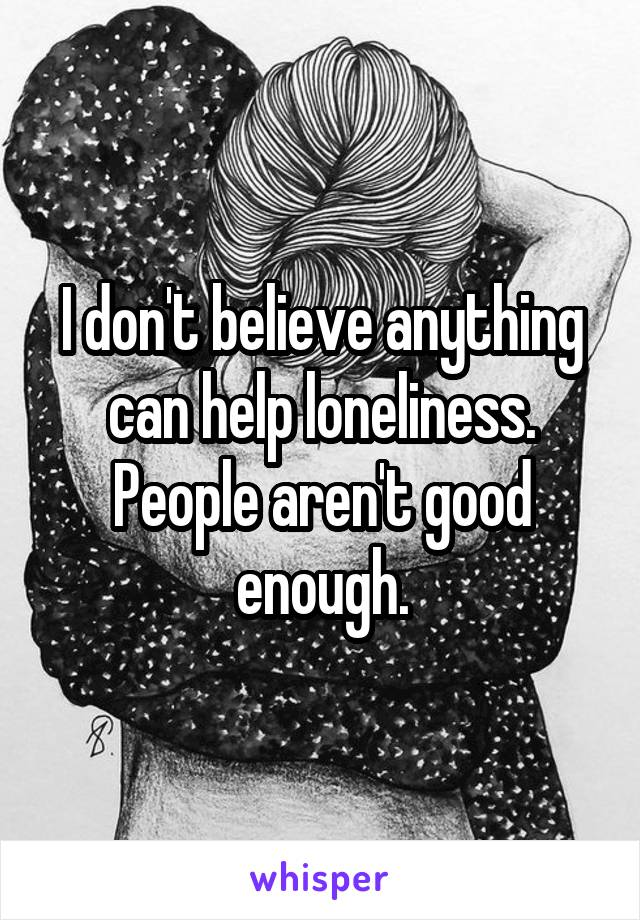 I don't believe anything can help loneliness. People aren't good enough.