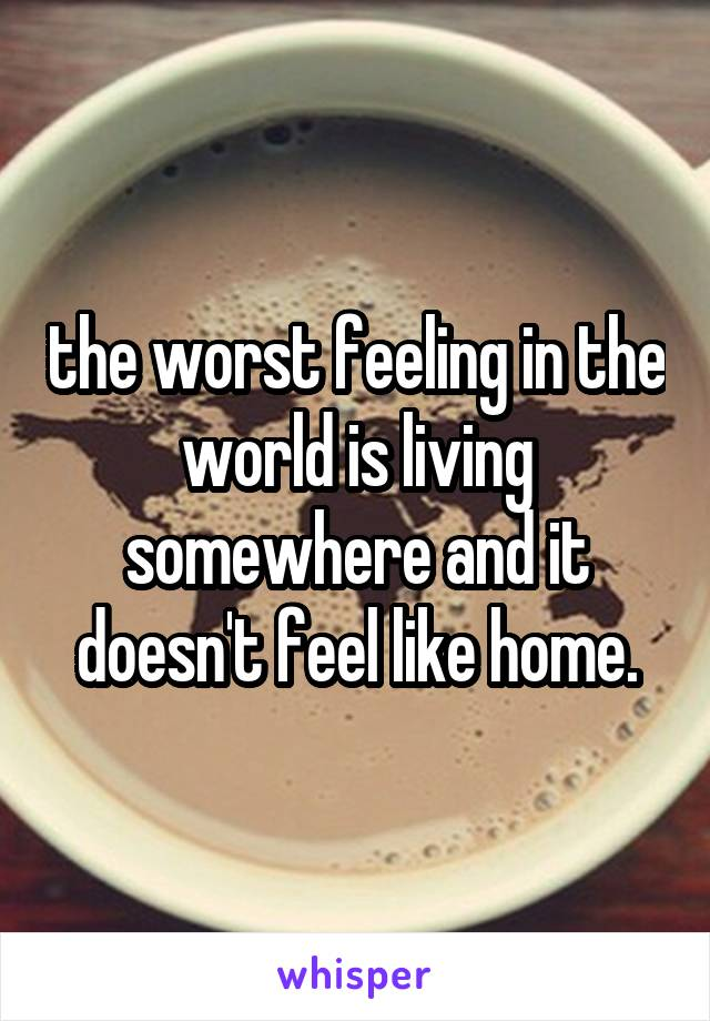 the worst feeling in the world is living somewhere and it doesn't feel like home.