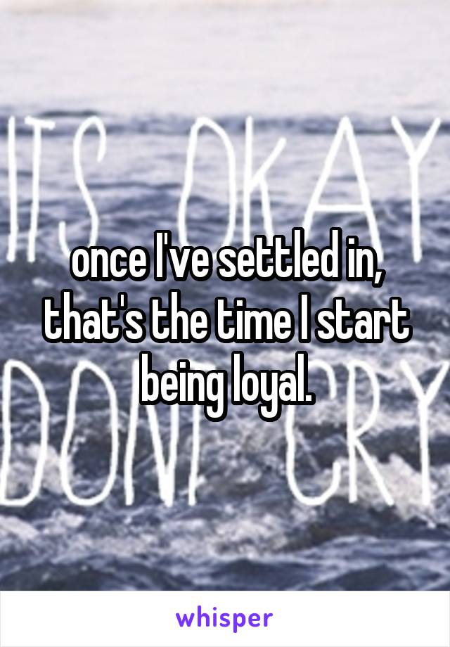 once I've settled in, that's the time I start being loyal.