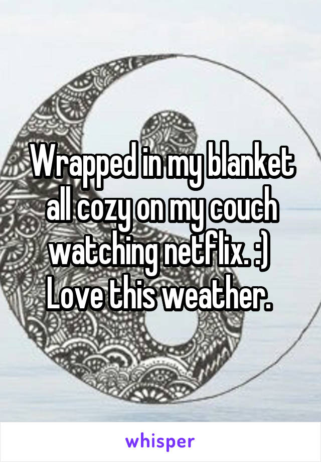 Wrapped in my blanket all cozy on my couch watching netflix. :)  Love this weather.