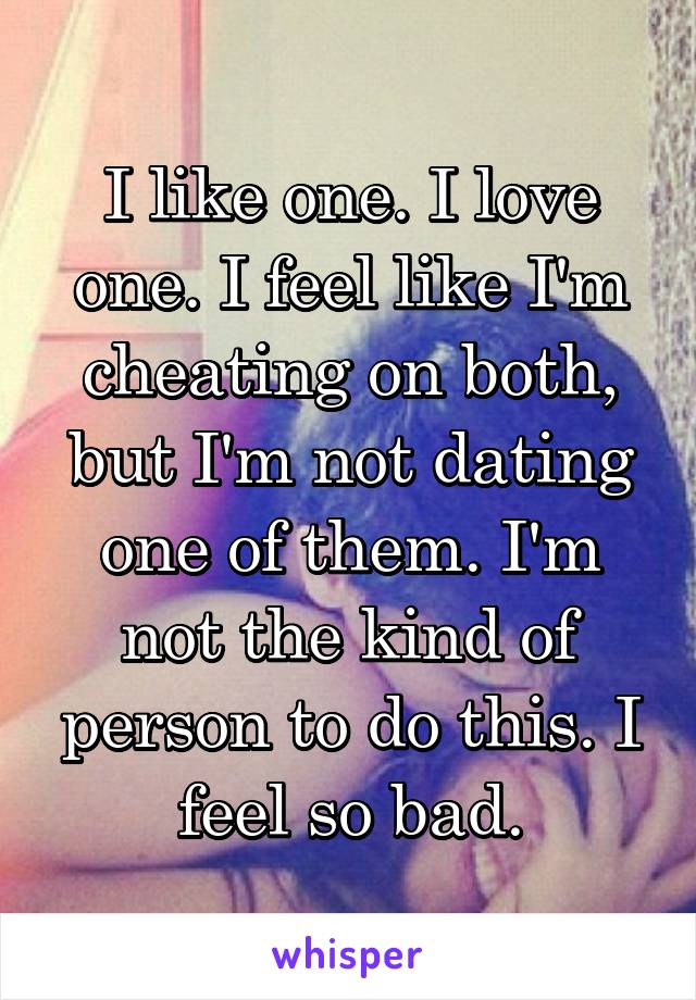 I like one. I love one. I feel like I'm cheating on both, but I'm not dating one of them. I'm not the kind of person to do this. I feel so bad.