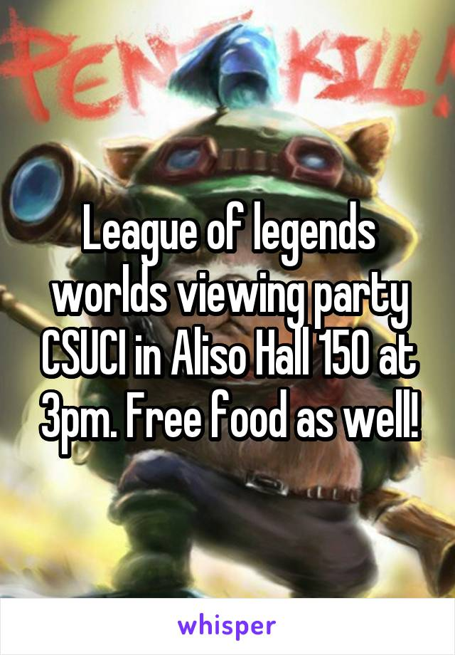 League of legends worlds viewing party CSUCI in Aliso Hall 150 at 3pm. Free food as well!