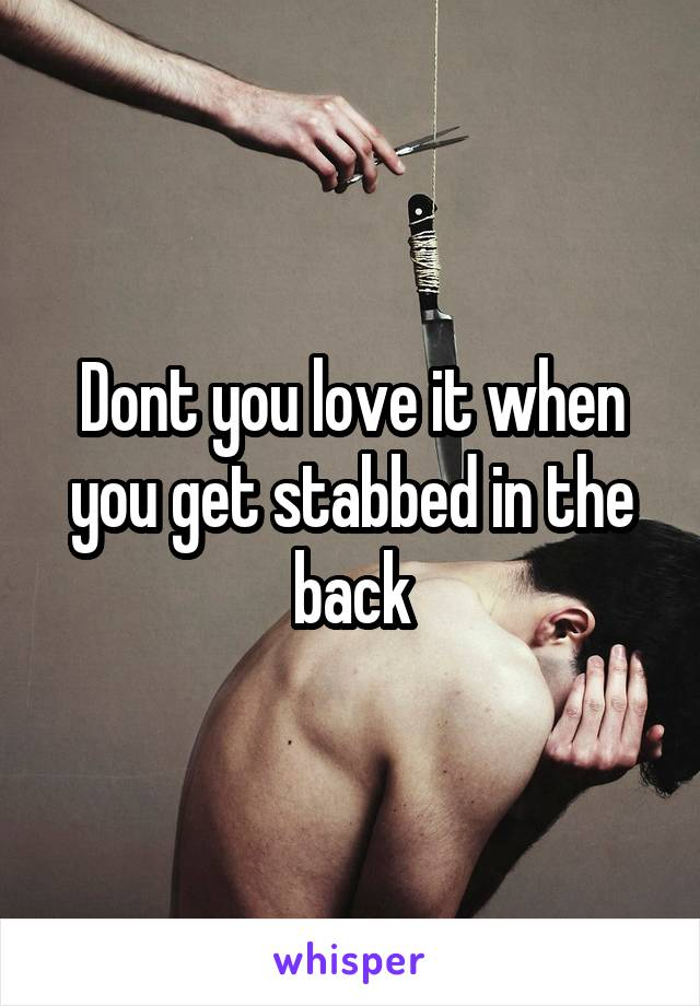 Dont you love it when you get stabbed in the back