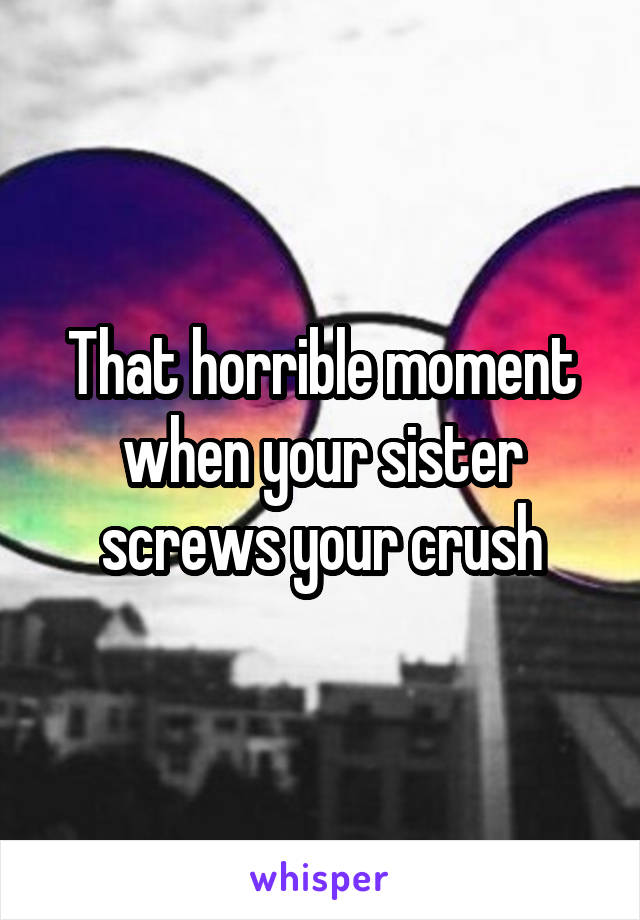 That horrible moment when your sister screws your crush