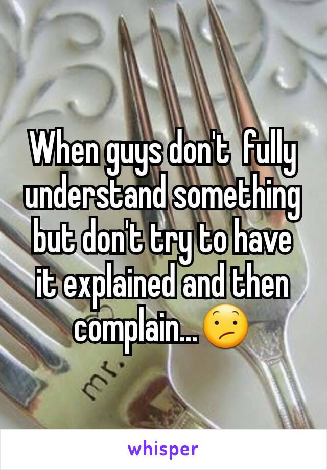 When guys don't  fully understand something but don't try to have it explained and then complain...😕
