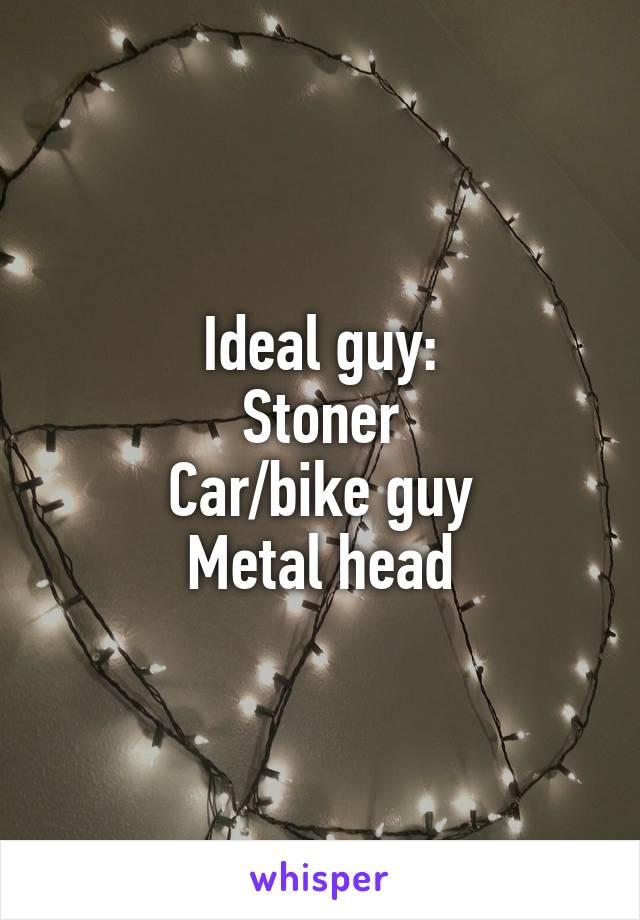 Ideal guy: Stoner Car/bike guy Metal head