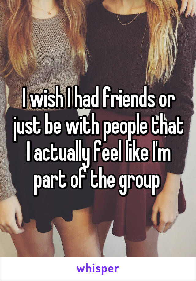 I wish I had friends or just be with people that I actually feel like I'm part of the group