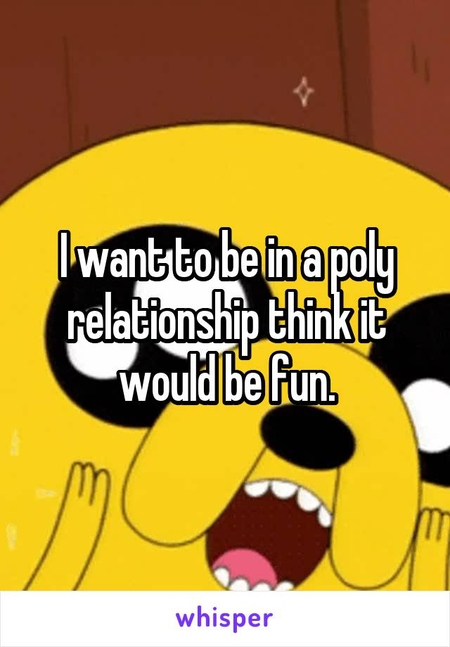 I want to be in a poly relationship think it would be fun.