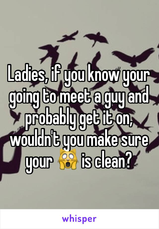 Ladies, if you know your going to meet a guy and probably get it on, wouldn't you make sure your 🙀 is clean?