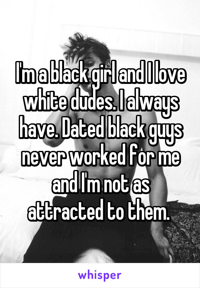 I'm a black girl and I love white dudes. I always have. Dated black guys never worked for me and I'm not as attracted to them.