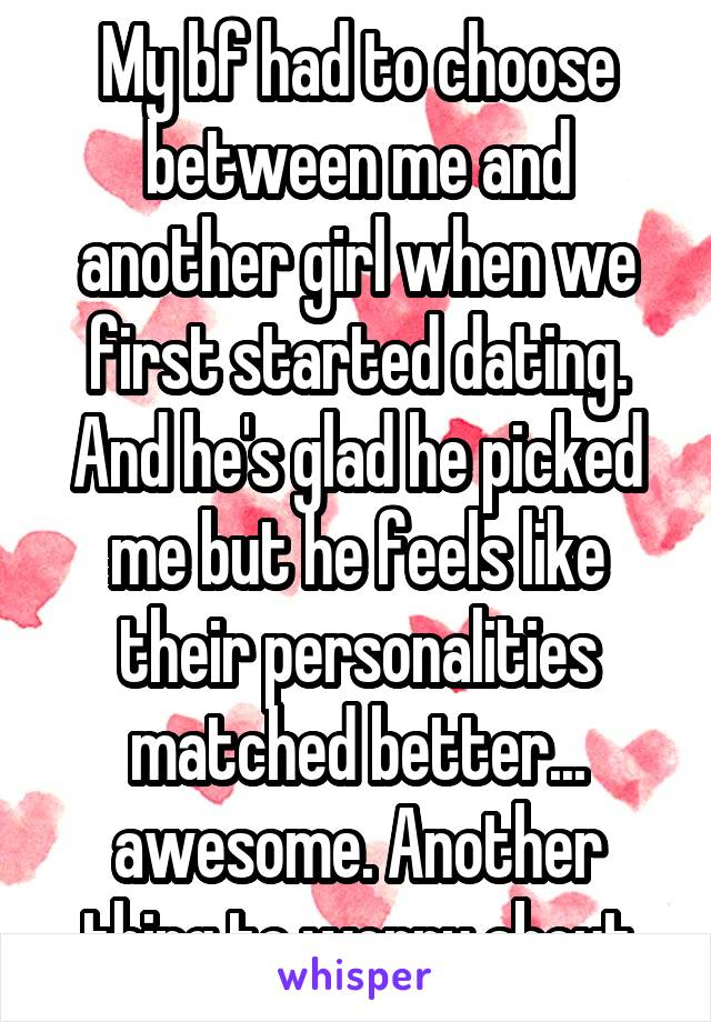 My bf had to choose between me and another girl when we first started dating. And he's glad he picked me but he feels like their personalities matched better... awesome. Another thing to worry about