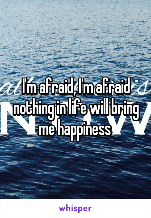 I'm afraid, I'm afraid nothing in life will bring me happiness