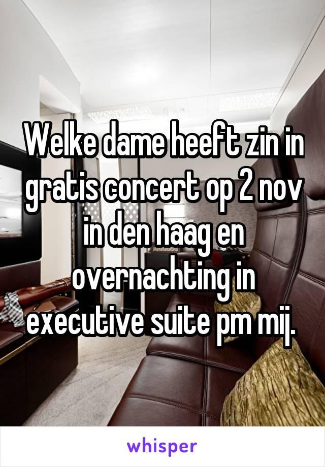 Welke dame heeft zin in gratis concert op 2 nov in den haag en overnachting in executive suite pm mij.