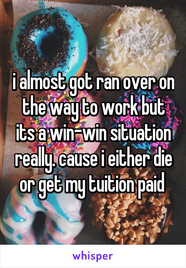 i almost got ran over on the way to work but its a win-win situation really. cause i either die or get my tuition paid