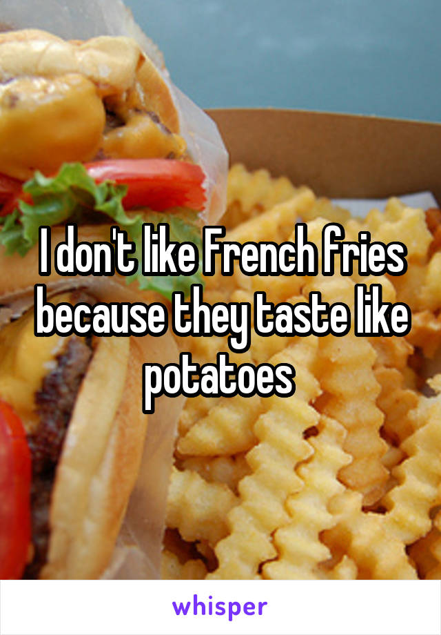 I don't like French fries because they taste like potatoes