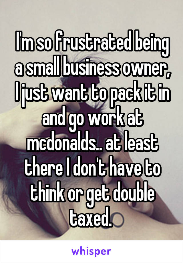 I'm so frustrated being a small business owner, I just want to pack it in and go work at mcdonalds.. at least there I don't have to think or get double taxed.