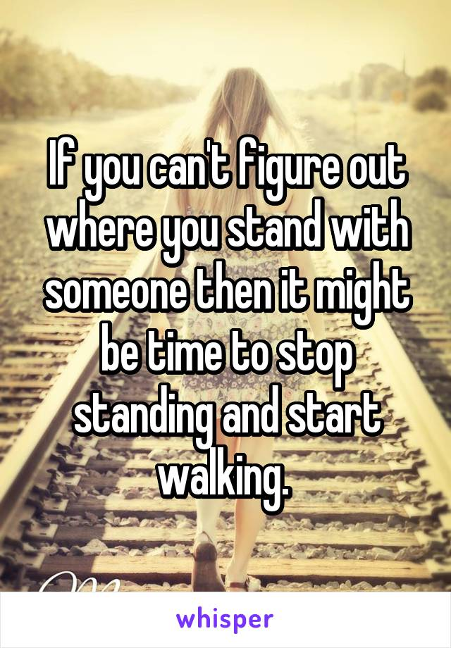 If you can't figure out where you stand with someone then it might be time to stop standing and start walking.
