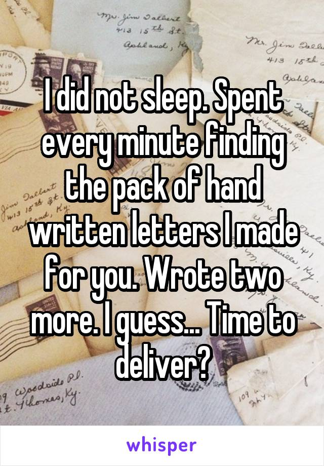 I did not sleep. Spent every minute finding the pack of hand written letters I made for you. Wrote two more. I guess... Time to deliver?