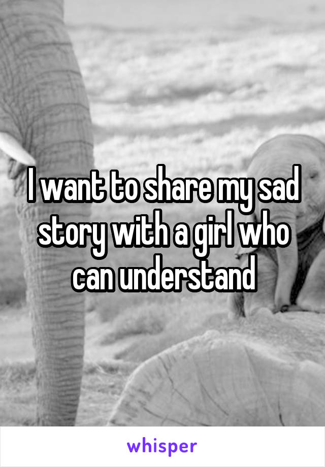 I want to share my sad story with a girl who can understand