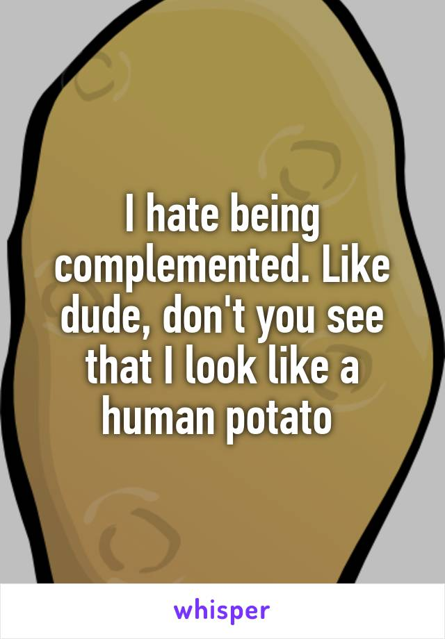 I hate being complemented. Like dude, don't you see that I look like a human potato