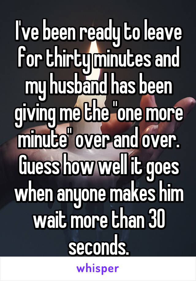 """I've been ready to leave for thirty minutes and my husband has been giving me the """"one more minute"""" over and over. Guess how well it goes when anyone makes him wait more than 30 seconds."""