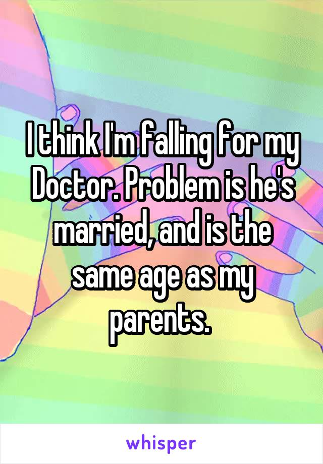 I think I'm falling for my Doctor. Problem is he's married, and is the same age as my parents.