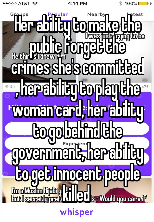 Her ability to make the public forget the crimes she's committed , her ability to play the woman card, her ability to go behind the government, her ability to get innocent people killed