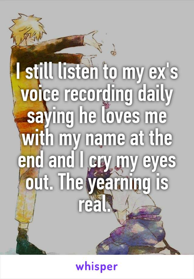 I still listen to my ex's voice recording daily saying he loves me with my name at the end and I cry my eyes out. The yearning is real.