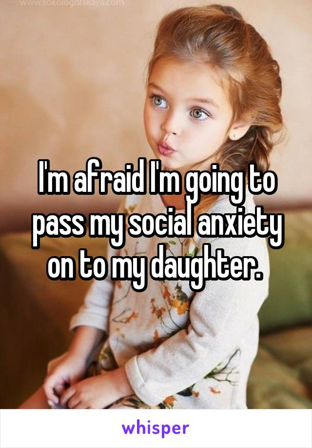 I'm afraid I'm going to pass my social anxiety on to my daughter.