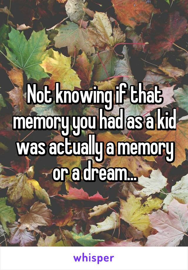 Not knowing if that memory you had as a kid was actually a memory or a dream...
