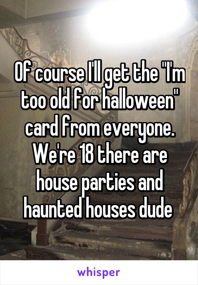 "Of course I'll get the ""I'm too old for halloween"" card from everyone. We're 18 there are house parties and haunted houses dude"