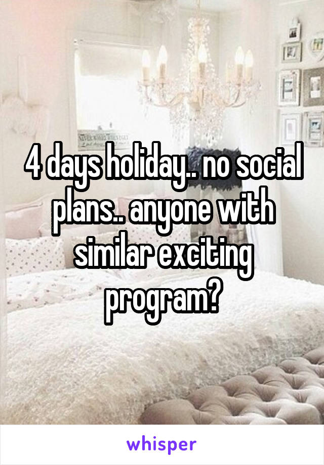 4 days holiday.. no social plans.. anyone with similar exciting program?