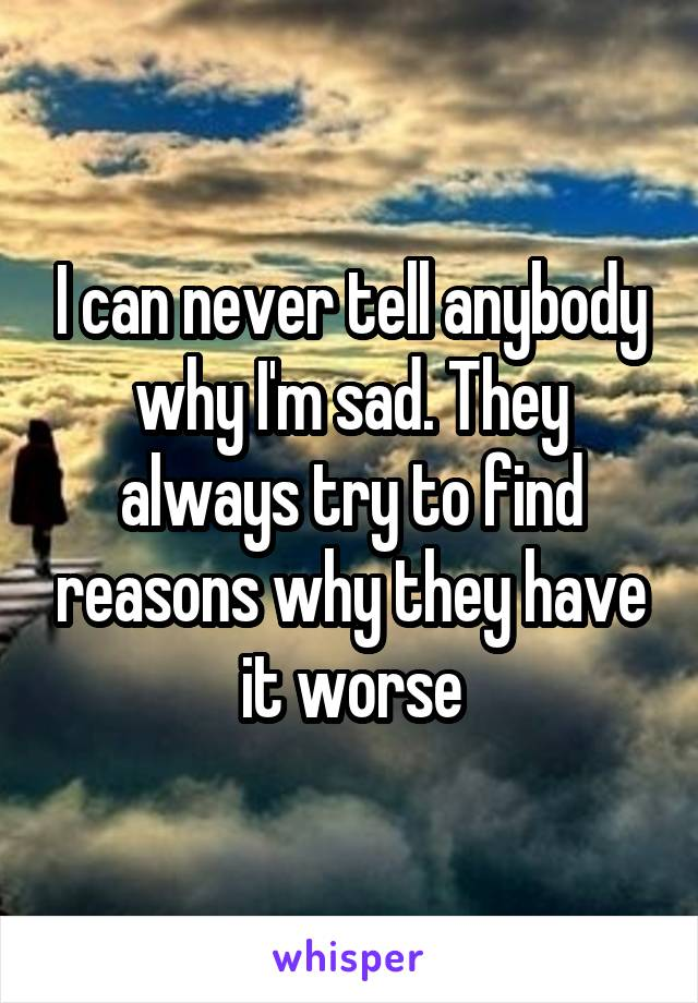 I can never tell anybody why I'm sad. They always try to find reasons why they have it worse